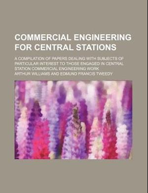Commercial Engineering for Central Stations; A Compilation of Papers Dealing with Subjects of Particular Interest to Those Engaged in Central Station af Arthur Williams