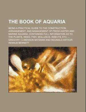 The Book of Aquaria; Being a Practical Guide to the Construction, Arrangement, and Management of Fresh-Water and Marine Aquaria, Containing Full Infor af Gregory Climenson Bateman