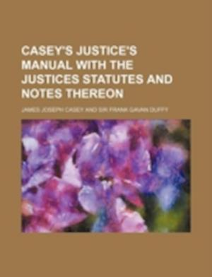 Casey's Justice's Manual with the Justices Statutes and Notes Thereon af James Joseph Casey