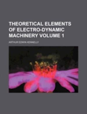 Theoretical Elements of Electro-Dynamic Machinery Volume 1 af Arthur Edwin Kennelly