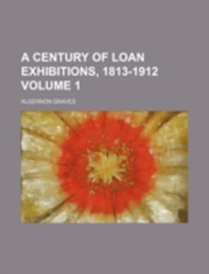 A Century of Loan Exhibitions, 1813-1912 Volume 1 af Algernon Graves