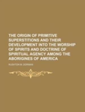 The Origin of Primitive Superstitions and Their Development Into the Worship of Spirits and Doctrine of Spiritual Agency Among the Aborigines of Ameri af Rushton M. Dorman