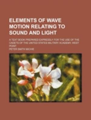 Elements of Wave Motion Relating to Sound and Light; A Text Book Prepared Expressly for the Use of the Cadets of the United States Military Academy, W af Peter Smith Michie