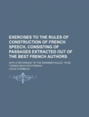 Exercises to the Rules of Construction of French Speech, Consisting of Passages Extracted Out of the Best French Authors; With a Reference to the Gram af Louis Chambaud