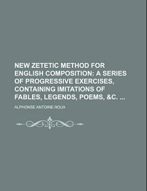 New Zetetic Method for English Composition; A Series of Progressive Exercises, Containing Imitations of Fables, Legends, Poems, &C. af Alphonse Antoine Roux