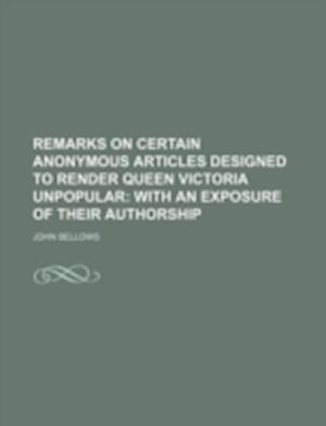 Remarks on Certain Anonymous Articles Designed to Render Queen Victoria Unpopular; With an Exposure of Their Authorship af John Bellows