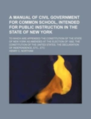 A   Manual of Civil Government for Common School, Intended for Public Instruction in the State of New York; To Which Are Appended the Constitution of af Henry C. Northam