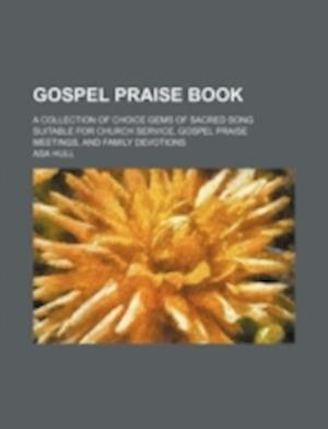Gospel Praise Book; A Collection of Choice Gems of Sacred Song Suitable for Church Service, Gospel Praise Meetings, and Family Devotions af Asa Hull