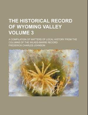 The Historical Record of Wyoming Valley Volume 3; A Compilation of Matters of Local History from the Columns of the Wilkes-Barre Record af Frederick Charles Johnson