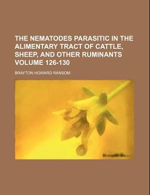 The Nematodes Parasitic in the Alimentary Tract of Cattle, Sheep, and Other Ruminants Volume 126-130 af Brayton Howard Ransom