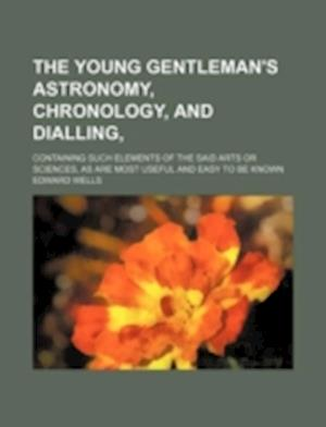 The Young Gentleman's Astronomy, Chronology, and Dialling; Containing Such Elements of the Said Arts or Sciences, as Are Most Useful and Easy to Be Kn af Edward Wells