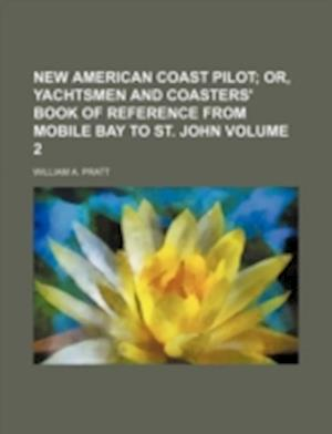 New American Coast Pilot Volume 2; Or, Yachtsmen and Coasters' Book of Reference from Mobile Bay to St. John af William A. Pratt