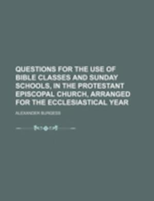 Questions for the Use of Bible Classes and Sunday Schools, in the Protestant Episcopal Church, Arranged for the Ecclesiastical Year af Alexander Burgess