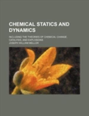 Chemical Statics and Dynamics; Including the Theories of Chemical Change, Catalysis, and Explosions af Joseph William Mellor