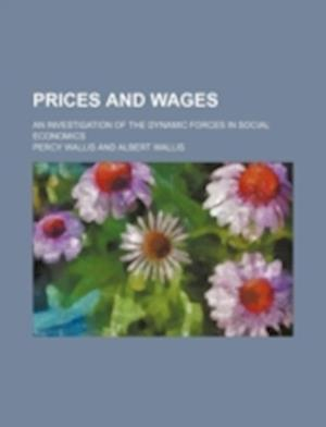 Prices and Wages; An Investigation of the Dynamic Forces in Social Economics af Percy Wallis