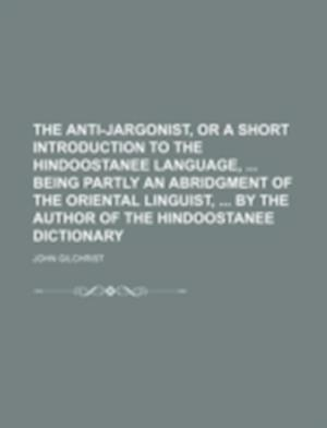 The Anti-Jargonist, or a Short Introduction to the Hindoostanee Language, Being Partly an Abridgment of the Oriental Linguist, by the Author of the Hi af John Gilchrist