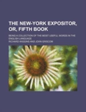 The New-York Expositor, Or, Fifth Book; Being a Collection of the Most Useful Words in the English Language af Richard Wiggins