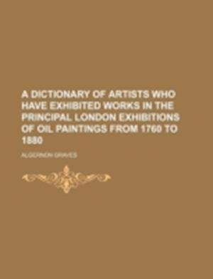 A Dictionary of Artists Who Have Exhibited Works in the Principal London Exhibitions of Oil Paintings from 1760 to 1880 af Algernon Graves