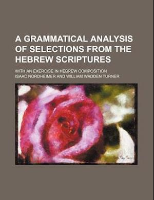 A Grammatical Analysis of Selections from the Hebrew Scriptures; With an Exercise in Hebrew Composition af Isaac Nordheimer
