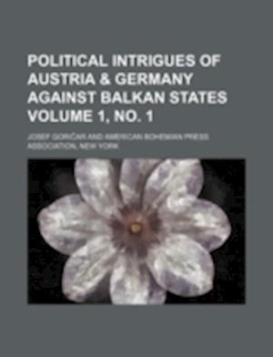 Political Intrigues of Austria & Germany Against Balkan States Volume 1, No. 1 af Josef Goricar