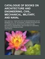 Catalogue of Books on Architecture and Engineering, Civil, Mechanical, Military, and Naval; New and Old, Together with an Incorporated List of Members af John Weale