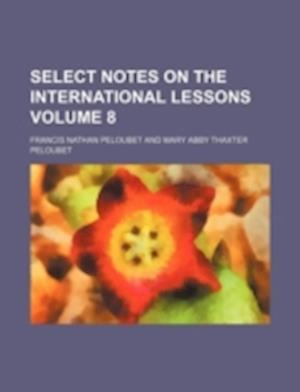 Select Notes on the International Lessons Volume 8 af Francis Nathan Peloubet