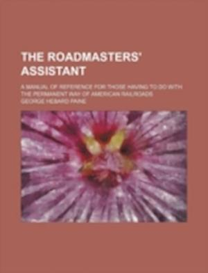 The Roadmasters' Assistant; A Manual of Reference for Those Having to Do with the Permanent Way of American Railroads af George Hebard Paine