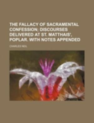 The Fallacy of Sacramental Confession; Discourses Delivered at St. Matthais', Poplar. with Notes Appended af Charles Neil