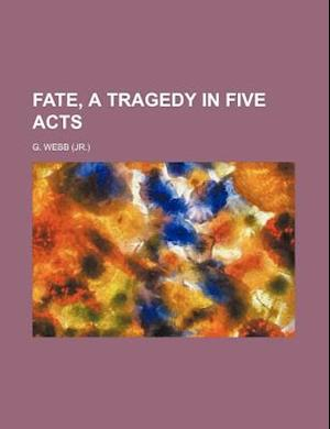 Fate, a Tragedy in Five Acts af G. Webb