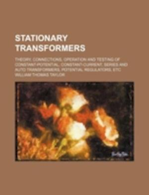 Stationary Transformers; Theory, Connections, Operation and Testing of Constant-Potential, Constant-Current, Series and Auto Transformers, Potential R af William Thomas Taylor