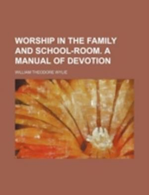 Worship in the Family and School-Room. a Manual of Devotion af William Theodore Wylie