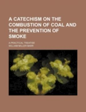 A Catechism on the Combustion of Coal and the Prevention of Smoke; A Practical Treatise af William Miller Barr