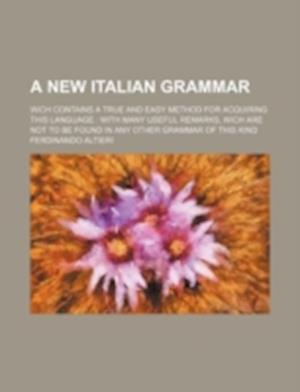 A   New Italian Grammar; Wich Contains a True and Easy Method for Acquiring This Language with Many Useful Remarks, Wich Are Not to Be Found in Any Ot af Ferdinando Altieri