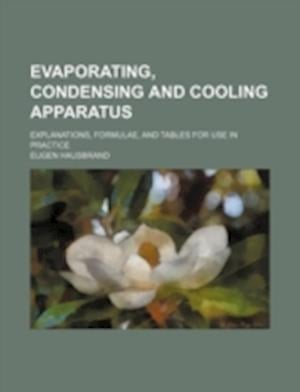 Evaporating, Condensing and Cooling Apparatus; Explanations, Formulae, and Tables for Use in Practice af Eugen Hausbrand