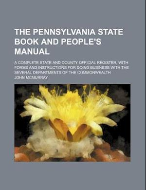 The Pennsylvania State Book and People's Manual; A Complete State and County Official Register, with Forms and Instructions for Doing Business with th af John Mcmurray