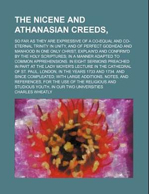 The Nicene and Athanasian Creeds; So Far as They Are Expressive of a Co-Equal and Co-Eternal Trinity in Unity, and of Perfect Godhead and Manhood in O af Charles Wheatly