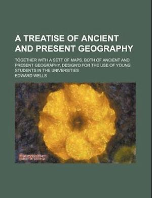 A   Treatise of Ancient and Present Geography; Together with a Sett of Maps, Both of Ancient and Present Geography, Design'd for the Use of Young Stud af Edward Wells