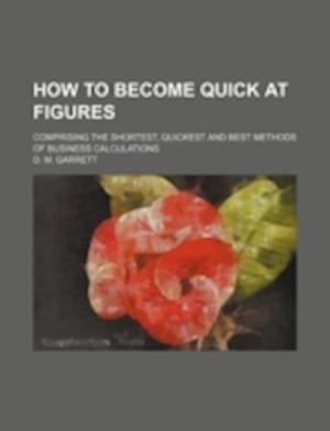 How to Become Quick at Figures; Comprising the Shortest, Quickest and Best Methods of Business Calculations af D. M. Garrett