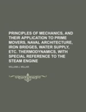 Principles of Mechanics, and Their Application to Prime Movers, Naval Architecture, Iron Bridges, Water Supply, Etc. Thermodynamics, with Special Refe af William J. Millar