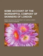 Some Account of the Worshipful Company of Skinners of London; Being the Guild or Fraternity of Corpus Christi af James Foster Wadmore