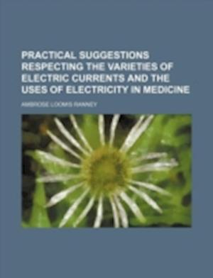 Practical Suggestions Respecting the Varieties of Electric Currents and the Uses of Electricity in Medicine af Ambrose Loomis Ranney