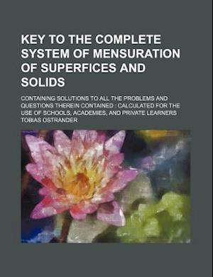 Key to the Complete System of Mensuration of Superfices and Solids; Containing Solutions to All the Problems and Questions Therein Contained Calculate af Tobias Ostrander