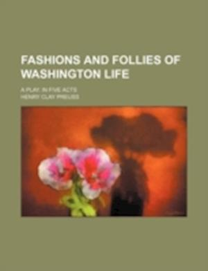 Fashions and Follies of Washington Life; A Play. in Five Acts af Henry Clay Preuss