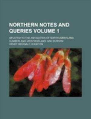 Northern Notes and Queries Volume 1; Devoted to the Antiquities of Northumberland, Cumberland, Westmorland, and Durham af Henry Reginald Leighton