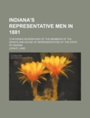 Indiana's Representative Men in 1881; Containing Biographies of the Members of the Senate and House of Representatives of the State of Indiana af John E. Land