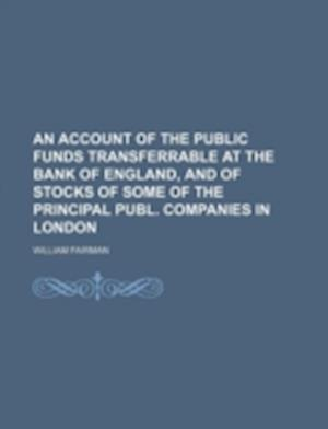 An Account of the Public Funds Transferrable at the Bank of England, and of Stocks of Some of the Principal Publ. Companies in London af William Fairman