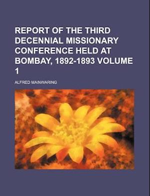Report of the Third Decennial Missionary Conference Held at Bombay, 1892-1893 Volume 1 af Alfred Mainwaring