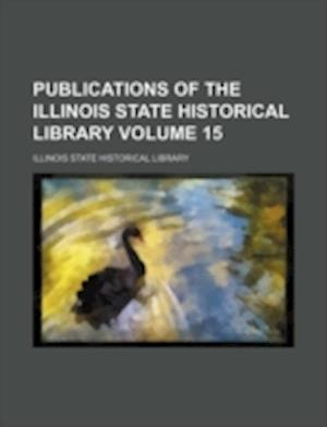 Publications of the Illinois State Historical Library Volume 15 af Illinois State Historical Library