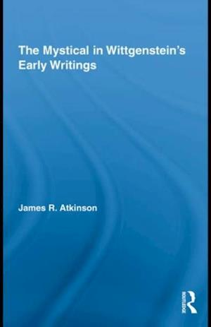 Mystical in Wittgenstein's Early Writings af James R. Atkinson