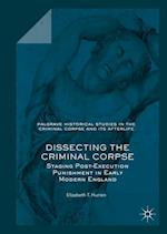 Dissecting the Criminal Corpse (Palgrave Historical Studies in the Criminal Corpse and its Afterlife)